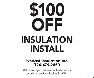 $100 off insulation install. With this coupon. Not valid with other offers or prior promotions. Expires 3/19/18.