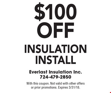 $100 off insulation install. With this coupon. Not valid with other offers or prior promotions. Expires 3/31/18.
