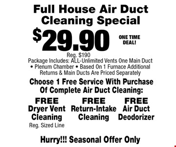 $29.90 Full House Air Duct Cleaning Special. Choose 1 Free Service With Purchase Of Complete Air Duct Cleaning: Hurry!!! Seasonal Offer Only. Package Includes: ALL-Unlimited Vents One Main Duct - Plenum Chamber - Based On 1 Furnace Additional Returns & Main Ducts Are Priced Separately. FREE Dryer Vent Cleaning. Reg. Sized Line. FREE Return-Intake Cleaning. FREE Air Duct Deodorizer .