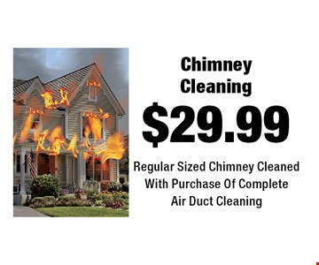 $29.99 Chimney Cleaning Regular Sized Chimney Cleaned With Purchase Of Complete Air Duct Cleaning.
