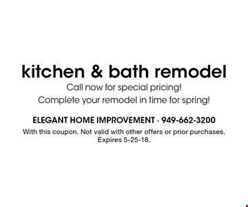 Kitchen & bath remodel. Call now for special pricing! Complete your remodel in time for spring! With this coupon. Not valid with other offers or prior purchases. Expires 5-25-18.
