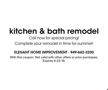 kitchen & bath remodel Call now for special pricing! Complete your remodel in time for summer! . With this coupon. Not valid with other offers or prior purchases. Expires 6-22-18.