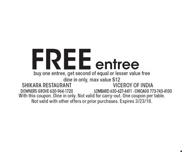 FREE entree buy one entree, get second of equal or lesser value free dine in only, max value $12. With this coupon. Dine in only. Not valid for carry-out. One coupon per table. Not valid with other offers or prior purchases. Expires 3/23/18.
