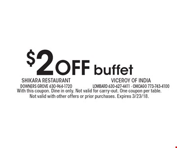 $2 Off buffet. With this coupon. Dine in only. Not valid for carry-out. One coupon per table. Not valid with other offers or prior purchases. Expires 3/23/18.