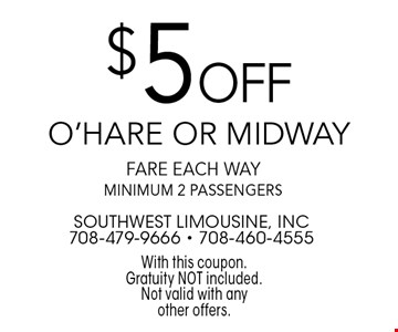 $5 off O'Hare or Midway fare each way, minimum 2 passengers. With this coupon. Gratuity NOT included. Not valid with any other offers.