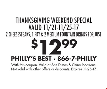 Thanksgiving Weekend Special Valid 11/21-11/25-17.  2 Cheesesteaks, 1 fry & 2 medium fountain drinks for just $12.99. With this coupon. Valid at San Dimas & Chino locations. Not valid with other offers or discounts. Expires 11-25-17.