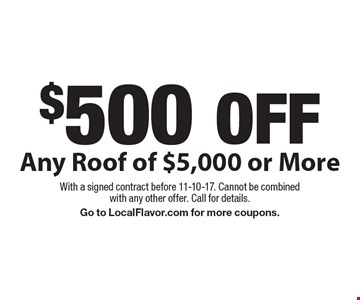$500 OFF Any Roof of $5,000 or More. With a signed contract before 11-10-17. Cannot be combined with any other offer. Call for details. Go to LocalFlavor.com for more coupons.