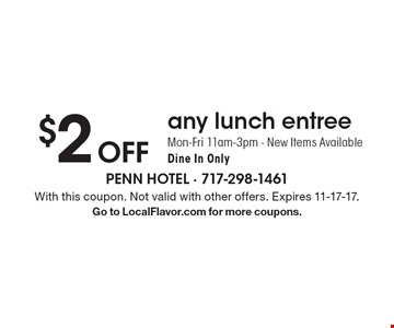 $2 Off any lunch entree Mon-Fri 11am-3pm - New Items Available  Dine In Only. With this coupon. Not valid with other offers. Expires 11-17-17. Go to LocalFlavor.com for more coupons.