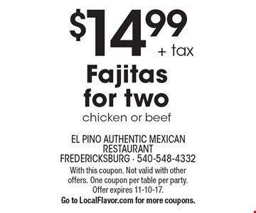 $14.99 + tax Fajitas for two, chicken or beef. With this coupon. Not valid with other offers. One coupon per table per party. Offer expires 11-10-17.Go to LocalFlavor.com for more coupons.