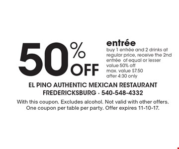50% Off entree - buy 1 entree and 2 drinks at regular price, receive the 2nd entree of equal or lesser value 50% off, max. value $7.50 after 4:30 only. With this coupon. Excludes alcohol. Not valid with other offers. One coupon per table per party. Offer expires 11-10-17.