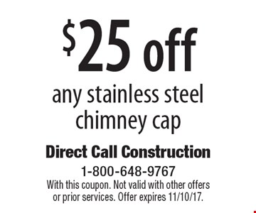 $25 off any stainless steel chimney cap. With this coupon. Not valid with other offers or prior services. Offer expires 11/10/17.