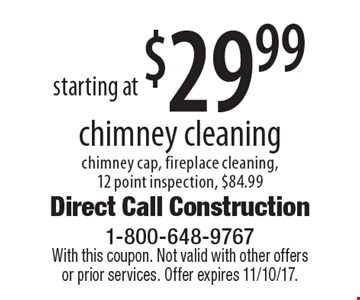 Starting at $29.99 chimney cleaning. Chimney cap, fireplace cleaning, 12 point inspection, $84.99. With this coupon. Not valid with other offers or prior services. Offer expires 11/10/17.
