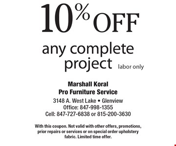 10% off any complete project. Labor only. With this coupon. Not valid with other offers, promotions, prior repairs or services or on special order upholstery fabric. Limited time offer.