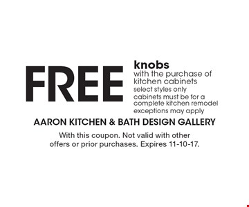 FREE knobs with the purchase of kitchen cabinets. Select styles only. Cabinets must be for a complete kitchen remodel. Exceptions may apply. With this coupon. Not valid with other offers or prior purchases. Expires 11-10-17.