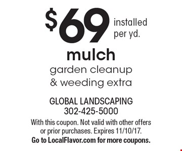 $69 installed per yd. mulch garden cleanup & weeding extra. With this coupon. Not valid with other offers or prior purchases. Expires 11/10/17. Go to LocalFlavor.com for more coupons.