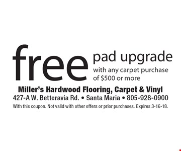 Free pad upgrade with any carpet purchase of $500 or more. With this coupon. Not valid with other offers or prior purchases. Expires 3-16-18.