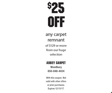$25 OFF any carpet remnant of $129 or more from our huge selection. With this coupon. Not valid with other offers or prior purchases. Expires 12/15/17.