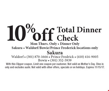 10% off total dinner check. Mon-Thurs. Only. Dinner only. Sakura - Waldorf/Bowie/Prince Frederick locations only. With this Clipper coupon. Limit one coupon per customer. Not valid on Mother's Day. Dine in only and excludes sushi. Not valid with other offers, specials or on holidays. Expires 11/15/17.