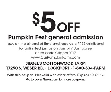 $5 off Pumpkin Fest general admission. Buy online ahead of time and receive a FREE wristband for unlimited jumps on Jumpin' Jamboree. Enter code Clipper2017. www.OurPumpkinFarm.com. With this coupon. Not valid with other offers. Expires 10-31-17. Go to LocalFlavor.com for more coupons.