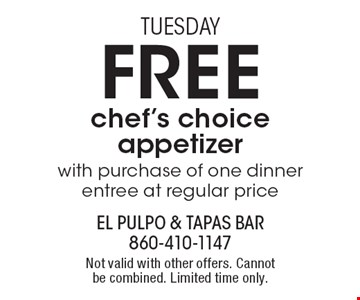 Tuesday. FREE chef's choice appetizer. With purchase of one dinner entree at regular price. Not valid with other offers. Cannot be combined. Limited time only.