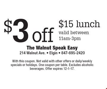 $3 off $15 lunch, valid between 11am-3pm. With this coupon. Not valid with other offers or daily/weekly specials or holidays. One coupon per table. Excludes alcoholic beverages. Offer expires 12-1-17.