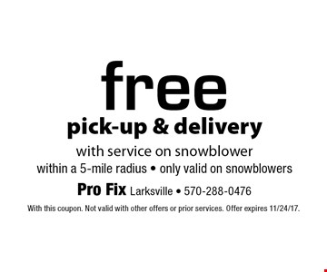 free pick-up & delivery with service on snowblower. Within a 5-mile radius. Only valid on snowblowers. With this coupon. Not valid with other offers or prior services. Offer expires 11/24/17.
