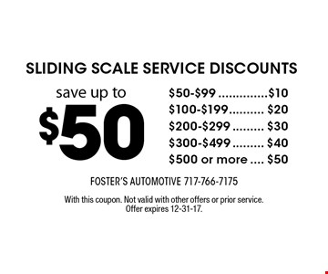 sliding scale service discounts save up to $50. $50-$99 save $10, $100-$199 save $20, $200-$299 save $30, $300-$499 save $40, $500 or more save $50. With this coupon. Not valid with other offers or prior service. Offer expires 12-31-17.