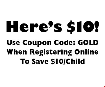 Here's $10! Use Coupon Code: GOLD When Registering Online To Save $10/Child.