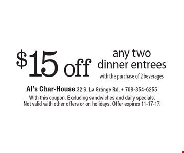 $15 off any two dinner entrees with the purchase of 2 beverages. With this coupon. Excluding sandwiches and daily specials. Not valid with other offers or on holidays. Offer expires 11-17-17.