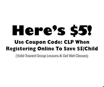 Here's $5! Use Coupon Code: CLP When Registering Online To Save $5/Child. (Valid Toward Group Lessons & Get Wet Classes)