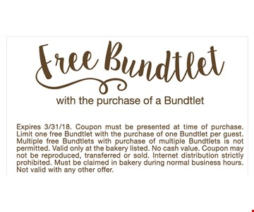 Free Bundtlet with the purchase of a Bundtlet. Expires 3/31/18. Coupon must be presented at the time of purchase. Limit one free Bundtlet with the purchase of one Bundtlet per guest. Multiple free Bundtlets with purchase of multiple Bundtlets is not permitted. valid only at bakery listed. No cash value. Coupon may not be reproduced, transferred or sold. Internet distribution strictly prohibited. Must be claimed in bakery during normal business hours. Not valid with any other offer.