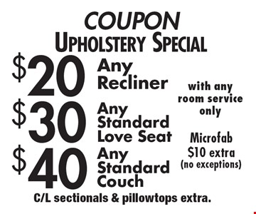 COUPON Upholstery Special $40 Any Standard Couch. $30 Any Standard Love seat. $20 Any Recliner. Microfab $10 extra (no exceptions) with any room service only. C/L sectionals & pillowtops extra.