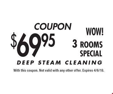 $69.95 3 rooms DEEP STEAM CLEANING. With this coupon. Not valid with any other offer. Expires 4/6/18.
