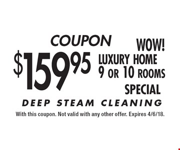 $159.95 luxury home 9 or 10 rooms DEEP STEAM CLEANING. With this coupon. Not valid with any other offer. Expires 4/6/18.