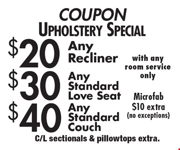 COUPON Upholstery Special $20 Any Recliner. $30 Any Standard Love seat. $40 Any Standard Couch. Microfab $10 extra(no exceptions). C/L sectionals & pillowtops extra.