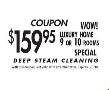 $159.95 luxury home 9 or 10 rooms. DEEP STEAM CLEANING. With this coupon. Not valid with any other offer. Expires 6/8/18.