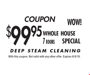 $99.95 whole house 7 rooms. DEEP STEAM CLEANING. With this coupon. Not valid with any other offer. Expires 6/8/18.