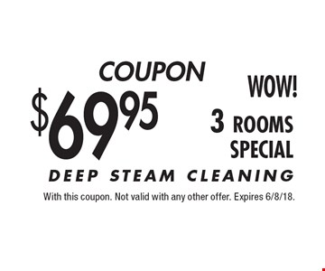 $69.95 3 rooms. DEEP STEAM CLEANING. With this coupon. Not valid with any other offer. Expires 6/8/18.