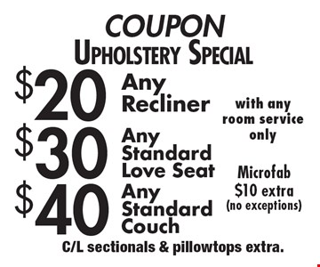 Upholstery Special: $20 any recliner OR $30 any standard love seat OR $40 any standard couch. Microfab $10 extra (no exceptions). With any room service only. C/L sectionals & pillowtops extra.