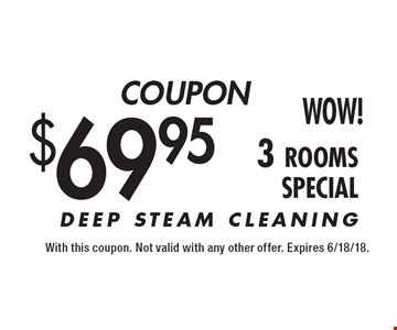 COUPON $69.95 3 rooms. DEEP STEAM CLEANING. With this coupon. Not valid with any other offer. Expires 6/18/18.