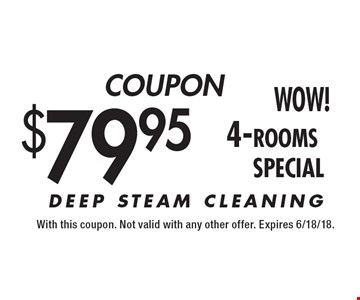 COUPON $79.95 4-rooms. DEEP STEAM CLEANING. With this coupon. Not valid with any other offer. Expires 6/18/18.