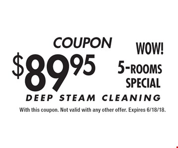 COUPON $89.95 5-rooms. DEEP STEAM CLEANING. With this coupon. Not valid with any other offer. Expires 6/18/18.