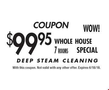 COUPON $99.95 whole house 7 rooms. DEEP STEAM CLEANING. With this coupon. Not valid with any other offer. Expires 6/18/18.