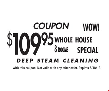 COUPON $109.95 whole house 8 rooms. DEEP STEAM CLEANING. With this coupon. Not valid with any other offer. Expires 6/18/18.