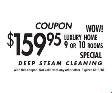COUPON $159.95 luxury home 9 or 10 rooms. DEEP STEAM CLEANING. With this coupon. Not valid with any other offer. Expires 6/18/18.