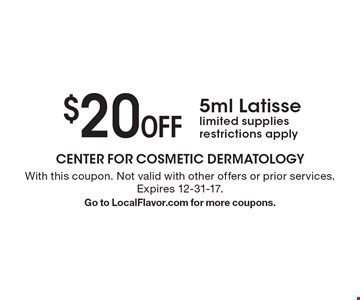 $20 Off 5ml Latisse. Limited supplies. Restrictions apply. With this coupon. Not valid with other offers or prior services. Expires 12-31-17. Go to LocalFlavor.com for more coupons.
