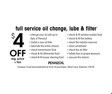 $4 Off reg. price + tax. Full service oil change, lube & filter. - change your oil with up to 5qts of Pennzoil - install a new oil filter - lubricate the entire chassis - check transmission fluid - check & fill differential fluid - check & fill power steering fluid - check & fill window washer fluid - check & fill the battery - check the radiator reservoir - clean windshield - check the air filte r- inflate tires to proper pressure - vacuum the interior. Coupon must be presented at time of purchase. Most cars. Expires 1/8/18.