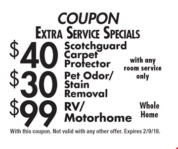 COUPON Extra Service Specials $40 Scotch guard Carpet Protector AND $30 Pet Odor/Stain Removal (with any room service only) AND $99 RV/Motorhome (Whole Home). With this coupon. Not valid with any other offer. Expires 2/9/18.