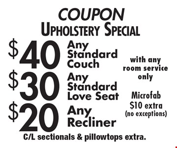 COUPON Upholstery Special $40 Any Standard Couch AND $30 Any Standard Love seat (with any room service only) AND $20 Any Recliner. Microfab $10 extra (no exceptions). C/L sectionals & pillowtops extra.