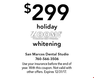 $299 Holiday Zoom! Whitening. Use your insurance before the end of year. With this coupon. Not valid with other offers. Expires 12/31/17.